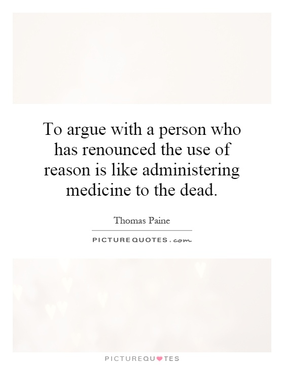 To argue with a person who has renounced the use of reason is like administering medicine to the dead Picture Quote #1