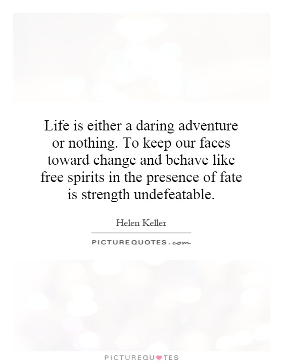 Life is either a daring adventure or nothing. To keep our faces toward change and behave like free spirits in the presence of fate is strength undefeatable Picture Quote #1