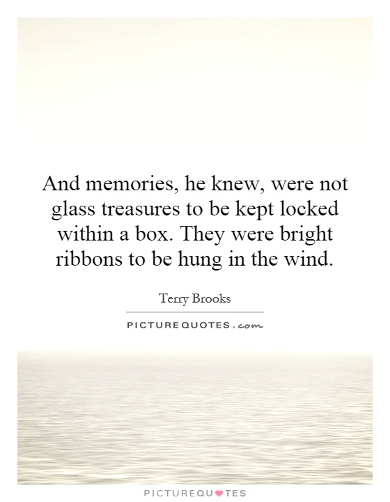 And memories, he knew, were not glass treasures to be kept locked within a box. They were bright ribbons to be hung in the wind Picture Quote #1