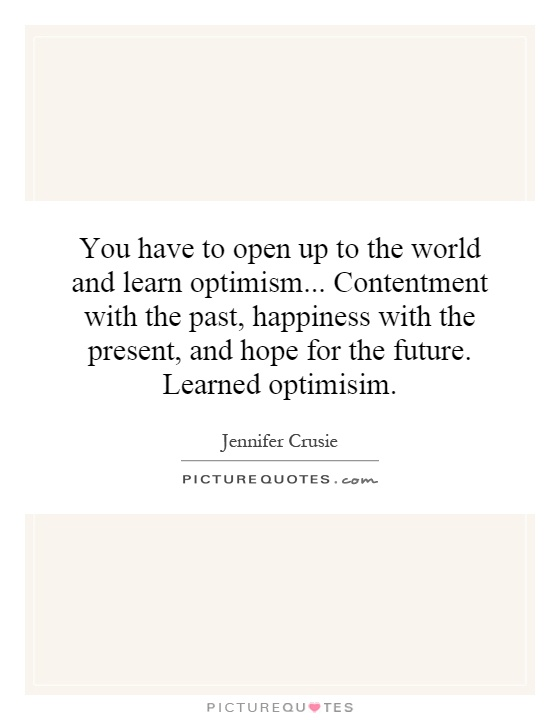 You have to open up to the world and learn optimism... Contentment with the past, happiness with the present, and hope for the future. Learned optimisim Picture Quote #1