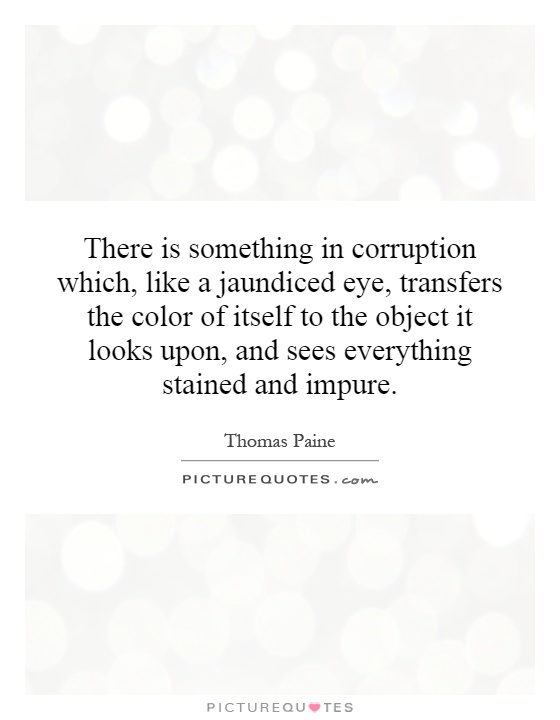 There is something in corruption which, like a jaundiced eye, transfers the color of itself to the object it looks upon, and sees everything stained and impure Picture Quote #1