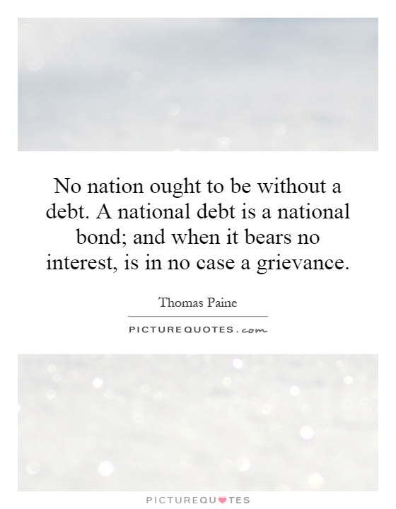 No nation ought to be without a debt. A national debt is a national bond; and when it bears no interest, is in no case a grievance Picture Quote #1