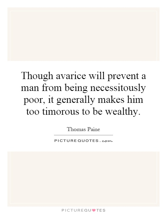 Though avarice will prevent a man from being necessitously poor, it generally makes him too timorous to be wealthy Picture Quote #1