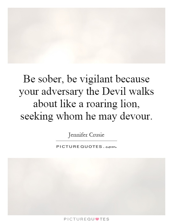 Be sober, be vigilant because your adversary the Devil walks about like a roaring lion, seeking whom he may devour Picture Quote #1