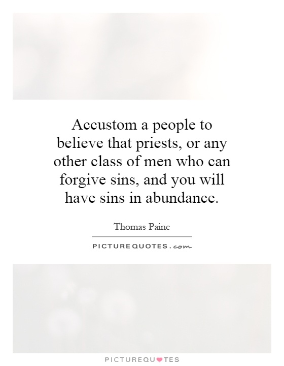 Accustom a people to believe that priests, or any other class of men who can forgive sins, and you will have sins in abundance Picture Quote #1