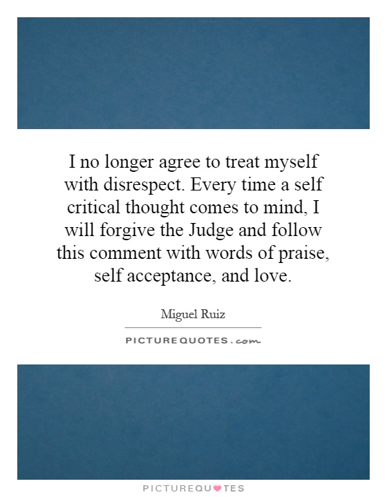 I no longer agree to treat myself with disrespect. Every time a self critical thought comes to mind, I will forgive the Judge and follow this comment with words of praise, self acceptance, and love Picture Quote #1
