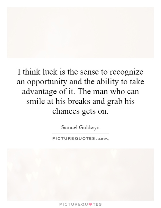 I think luck is the sense to recognize an opportunity and the ability to take advantage of it. The man who can smile at his breaks and grab his chances gets on Picture Quote #1