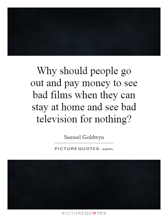 Why should people go out and pay money to see bad films when they can stay at home and see bad television for nothing? Picture Quote #1