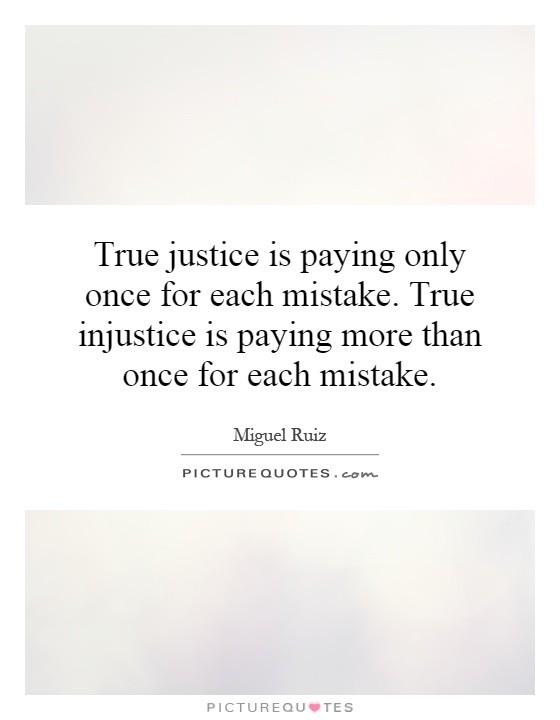 True justice is paying only once for each mistake. True injustice is paying more than once for each mistake Picture Quote #1