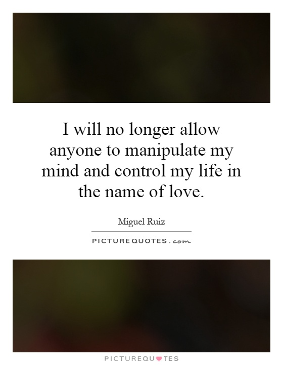 I will no longer allow anyone to manipulate my mind and control my life in the name of love Picture Quote #1