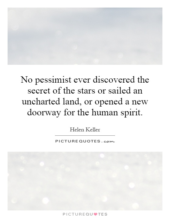 No pessimist ever discovered the secret of the stars or sailed an uncharted land, or opened a new doorway for the human spirit Picture Quote #1