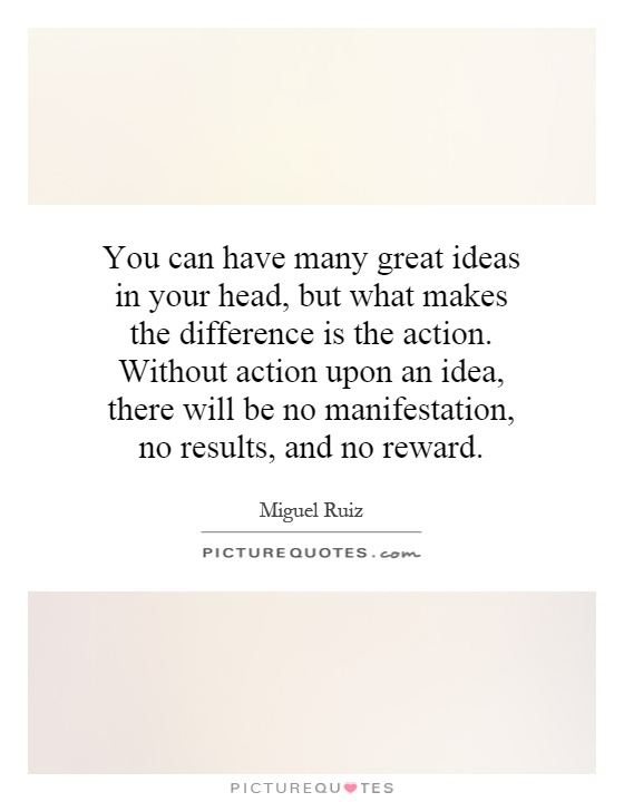 You can have many great ideas in your head, but what makes the difference is the action. Without action upon an idea, there will be no manifestation, no results, and no reward Picture Quote #1