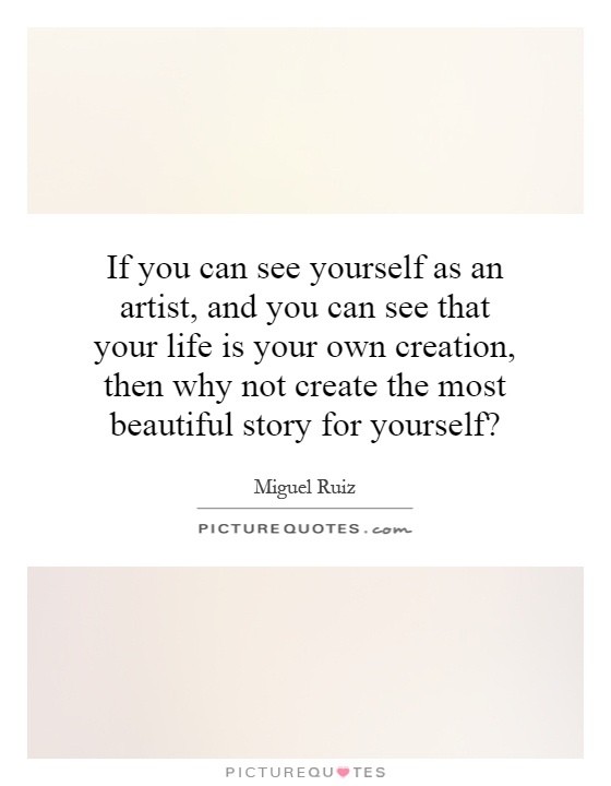 If you can see yourself as an artist, and you can see that your life is your own creation, then why not create the most beautiful story for yourself? Picture Quote #1