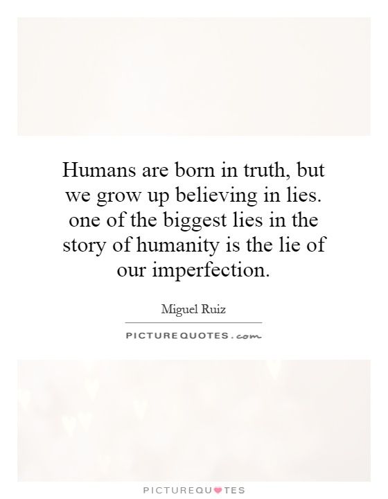 Humans are born in truth, but we grow up believing in lies. one of the biggest lies in the story of humanity is the lie of our imperfection Picture Quote #1