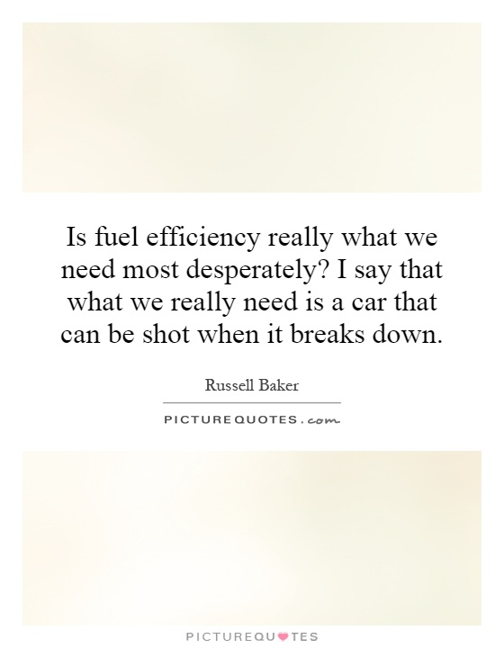 Is fuel efficiency really what we need most desperately? I say that what we really need is a car that can be shot when it breaks down Picture Quote #1