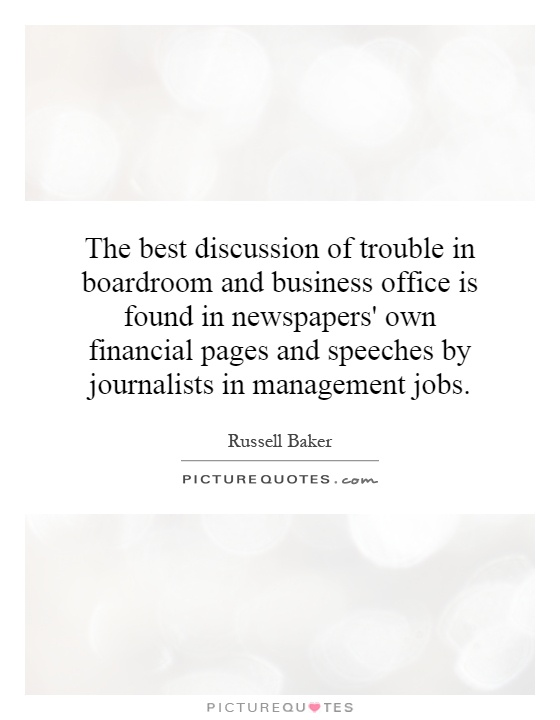 The best discussion of trouble in boardroom and business office is found in newspapers' own financial pages and speeches by journalists in management jobs Picture Quote #1