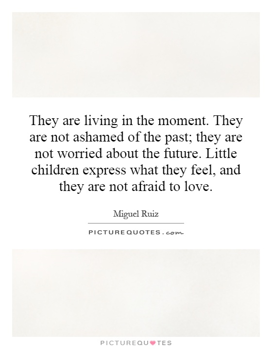 They are living in the moment. They are not ashamed of the past; they are not worried about the future. Little children express what they feel, and they are not afraid to love Picture Quote #1