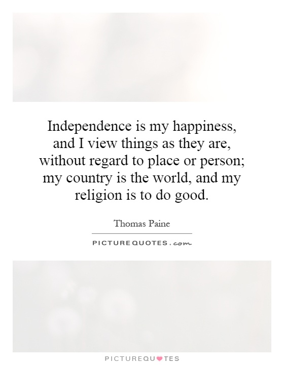 Independence is my happiness, and I view things as they are, without regard to place or person; my country is the world, and my religion is to do good Picture Quote #1