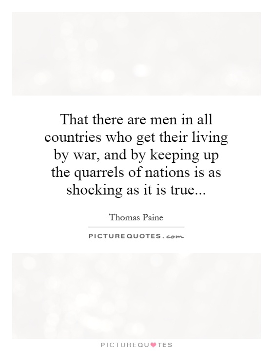 That there are men in all countries who get their living by war, and by keeping up the quarrels of nations is as shocking as it is true Picture Quote #1