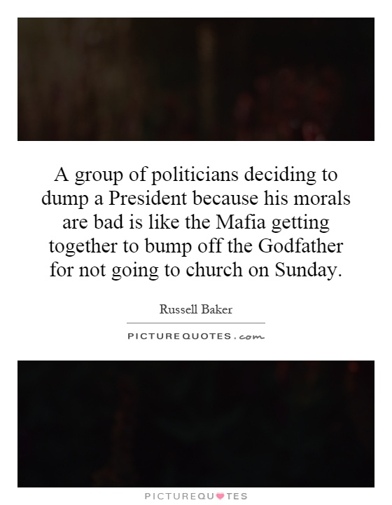 A group of politicians deciding to dump a President because his morals are bad is like the Mafia getting together to bump off the Godfather for not going to church on Sunday Picture Quote #1