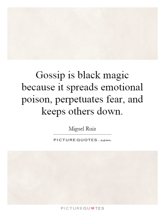 Gossip is black magic because it spreads emotional poison, perpetuates fear, and keeps others down Picture Quote #1
