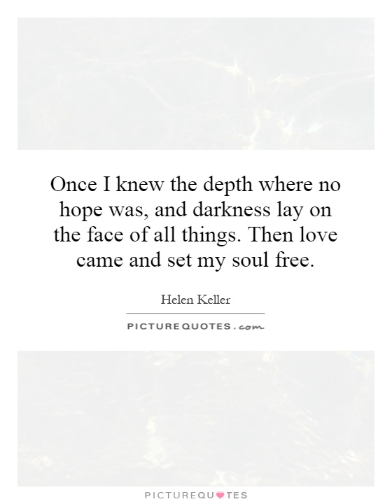Once I knew the depth where no hope was, and darkness lay on the face of all things. Then love came and set my soul free Picture Quote #1