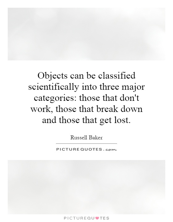 Objects can be classified scientifically into three major categories: those that don't work, those that break down and those that get lost Picture Quote #1