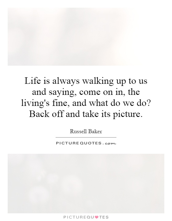 Life is always walking up to us and saying, come on in, the living's fine, and what do we do? Back off and take its picture Picture Quote #1