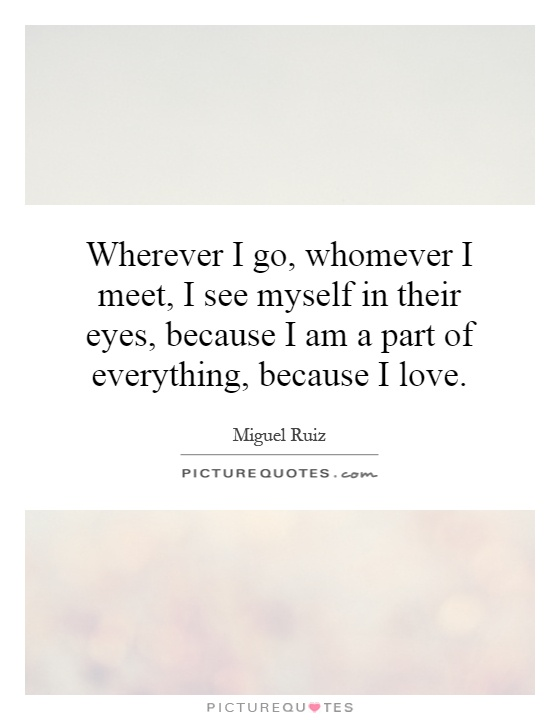 Wherever I Go Whomever I Meet I See Myself In Their Eyes Because I Am A Part Of Everything Because I Love