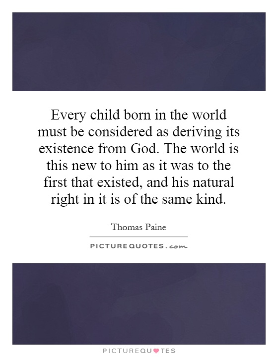 Every child born in the world must be considered as deriving its existence from God. The world is this new to him as it was to the first that existed, and his natural right in it is of the same kind Picture Quote #1