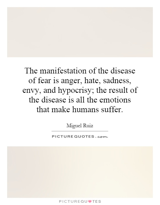 The manifestation of the disease of fear is anger, hate, sadness, envy, and hypocrisy; the result of the disease is all the emotions that make humans suffer Picture Quote #1