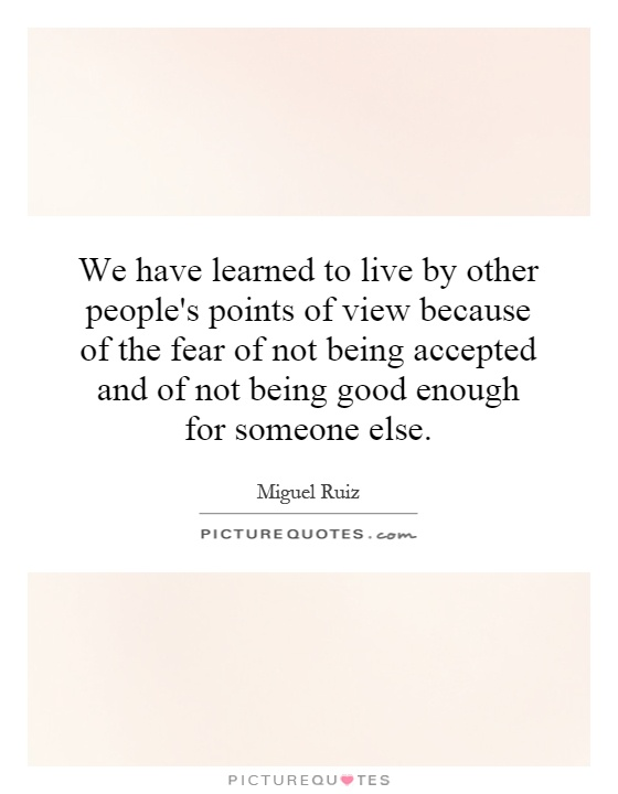 We have learned to live by other people's points of view because of the fear of not being accepted and of not being good enough for someone else Picture Quote #1