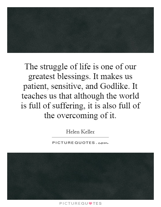 The struggle of life is one of our greatest blessings. It makes us patient, sensitive, and Godlike. It teaches us that although the world is full of suffering, it is also full of the overcoming of it Picture Quote #1