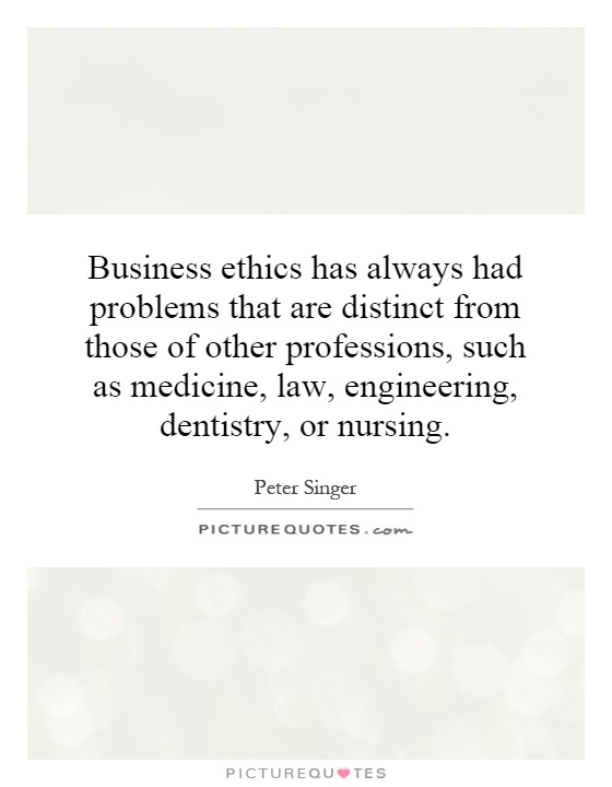 Business ethics has always had problems that are distinct from those of other professions, such as medicine, law, engineering, dentistry, or nursing Picture Quote #1