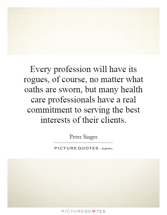 Every profession will have its rogues, of course, no matter what oaths are sworn, but many health care professionals have a real commitment to serving the best interests of their clients Picture Quote #1