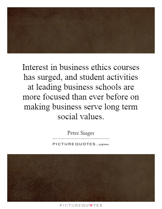 Interest in business ethics courses has surged, and student activities at leading business schools are more focused than ever before on making business serve long term social values Picture Quote #1