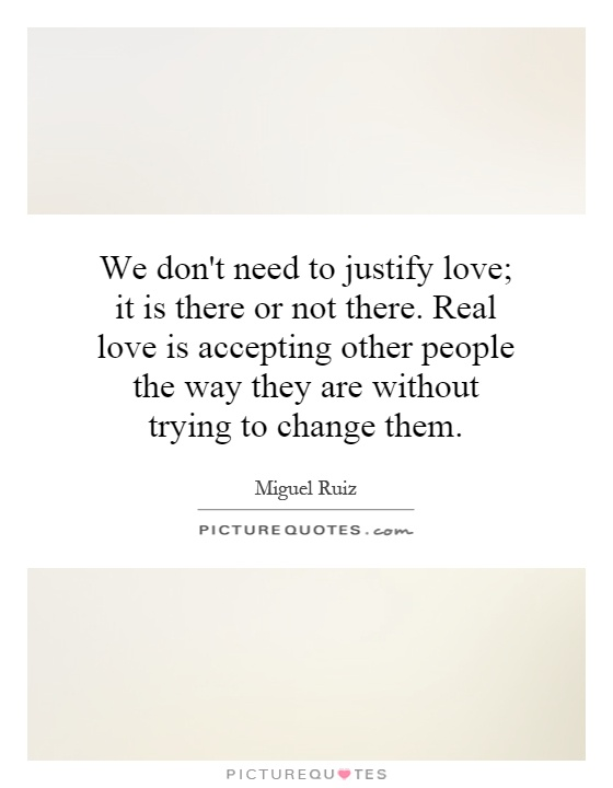 We don't need to justify love; it is there or not there. Real love is accepting other people the way they are without trying to change them Picture Quote #1