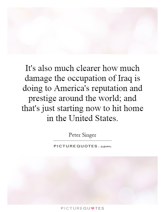 It's also much clearer how much damage the occupation of Iraq is doing to America's reputation and prestige around the world; and that's just starting now to hit home in the United States Picture Quote #1