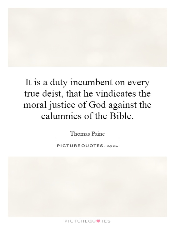 It is a duty incumbent on every true deist, that he vindicates the moral justice of God against the calumnies of the Bible Picture Quote #1