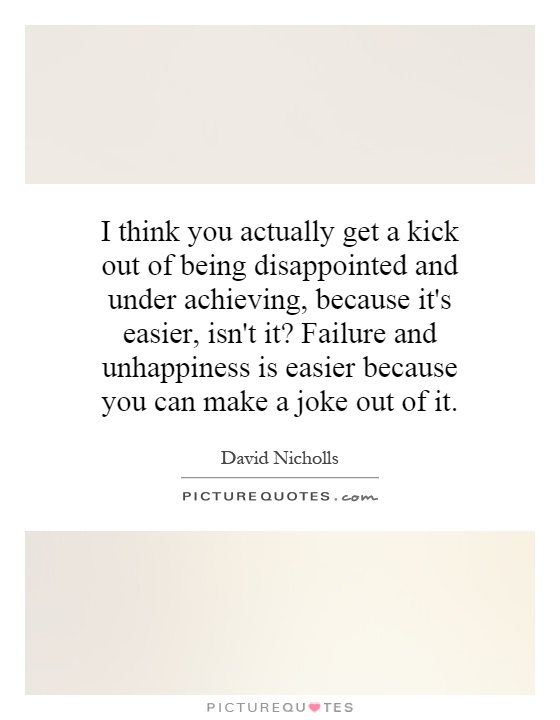 I think you actually get a kick out of being disappointed and under achieving, because it's easier, isn't it? Failure and unhappiness is easier because you can make a joke out of it Picture Quote #1
