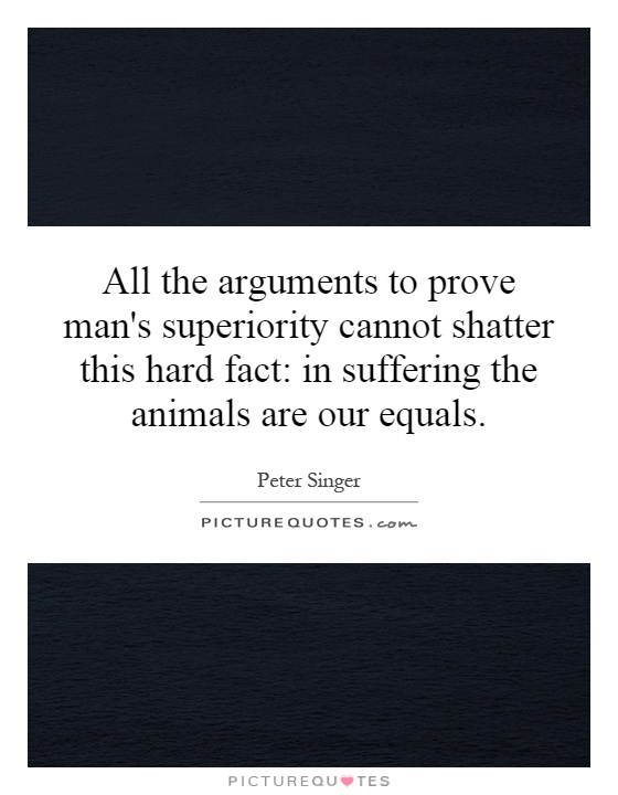 All the arguments to prove man's superiority cannot shatter this hard fact: in suffering the animals are our equals Picture Quote #1