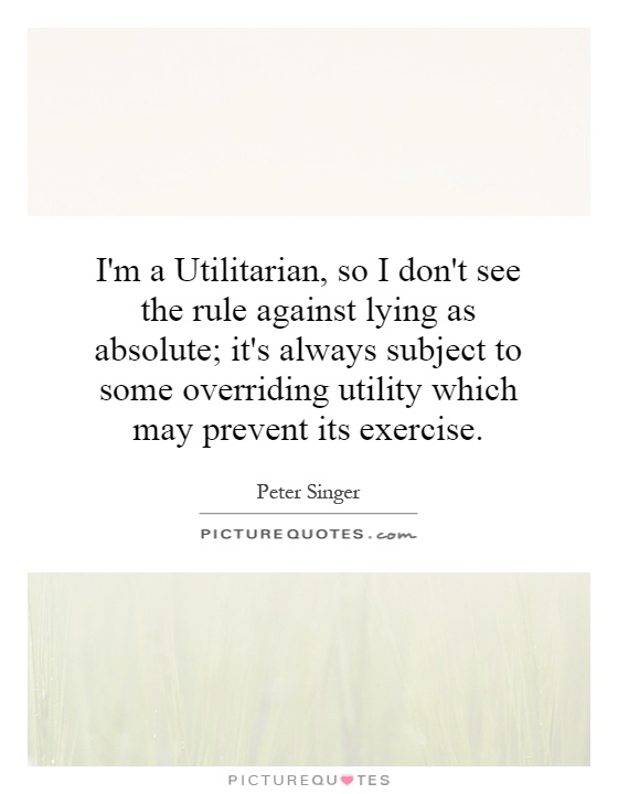I'm a Utilitarian, so I don't see the rule against lying as absolute; it's always subject to some overriding utility which may prevent its exercise Picture Quote #1