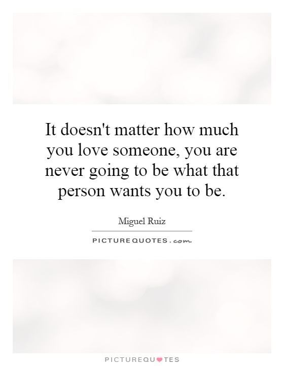 It doesn't matter how much you love someone, you are never going to be what that person wants you to be Picture Quote #1