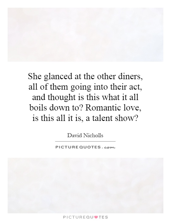 She glanced at the other diners, all of them going into their act, and thought is this what it all boils down to? Romantic love, is this all it is, a talent show? Picture Quote #1