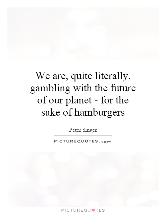 We are, quite literally, gambling with the future of our planet - for the sake of hamburgers Picture Quote #1