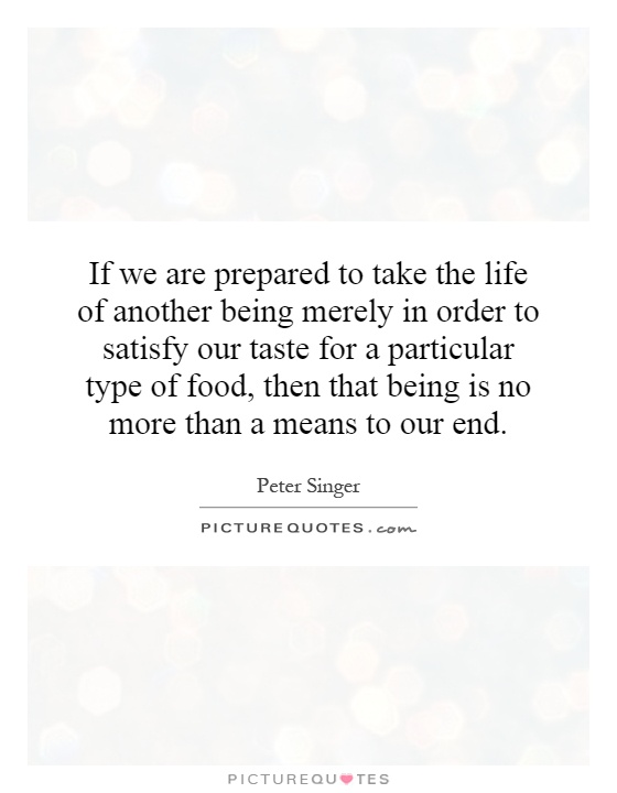 If we are prepared to take the life of another being merely in order to satisfy our taste for a particular type of food, then that being is no more than a means to our end Picture Quote #1