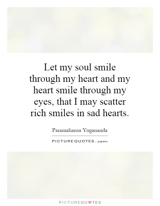 Let my soul smile through my heart and my heart smile through my... | Picture Quotes