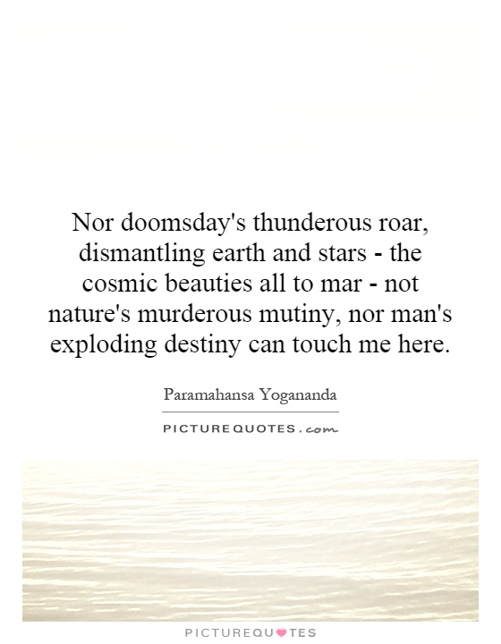 Nor doomsday's thunderous roar, dismantling earth and stars - the cosmic beauties all to mar - not nature's murderous mutiny, nor man's exploding destiny can touch me here Picture Quote #1