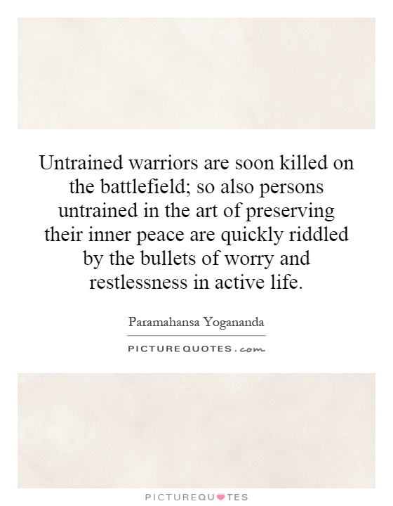 Untrained warriors are soon killed on the battlefield; so also persons untrained in the art of preserving their inner peace are quickly riddled by the bullets of worry and restlessness in active life Picture Quote #1