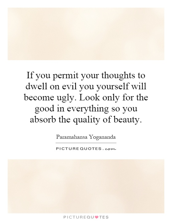 If you permit your thoughts to dwell on evil you yourself will become ugly. Look only for the good in everything so you absorb the quality of beauty Picture Quote #1